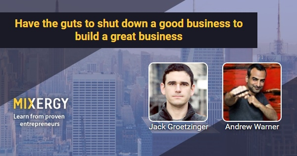 Have the guts to shut down a good business to build a great
